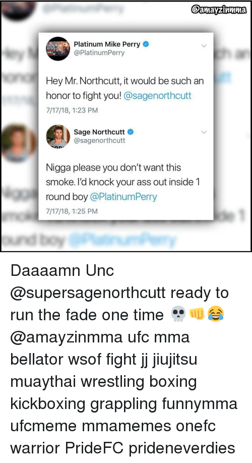 unc: Platinum Mike Perry  @PlatinumPerry  ASTLE  IN  Hey Mr. Northcutt, it would be such an  honor to fight you! @sagenorthcutt  7/17/18, 1:23 PM  Sage Northcutt  @sagenorthcutt  Nigga please you don't want this  smoke. I'd knock your ass out inside 1  round boy @PlatinumPerry  7/17/18, 1:25 PM Daaaamn Unc @supersagenorthcutt ready to run the fade one time 💀👊😂 @amayzinmma ufc mma bellator wsof fight jj jiujitsu muaythai wrestling boxing kickboxing grappling funnymma ufcmeme mmamemes onefc warrior PrideFC prideneverdies
