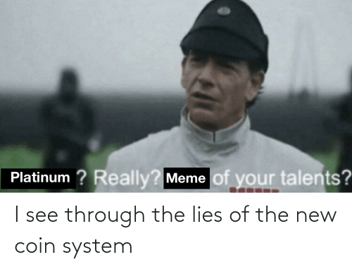 really meme: Platinum ? Really?  Meme of your talents? I see through the lies of the new coin system
