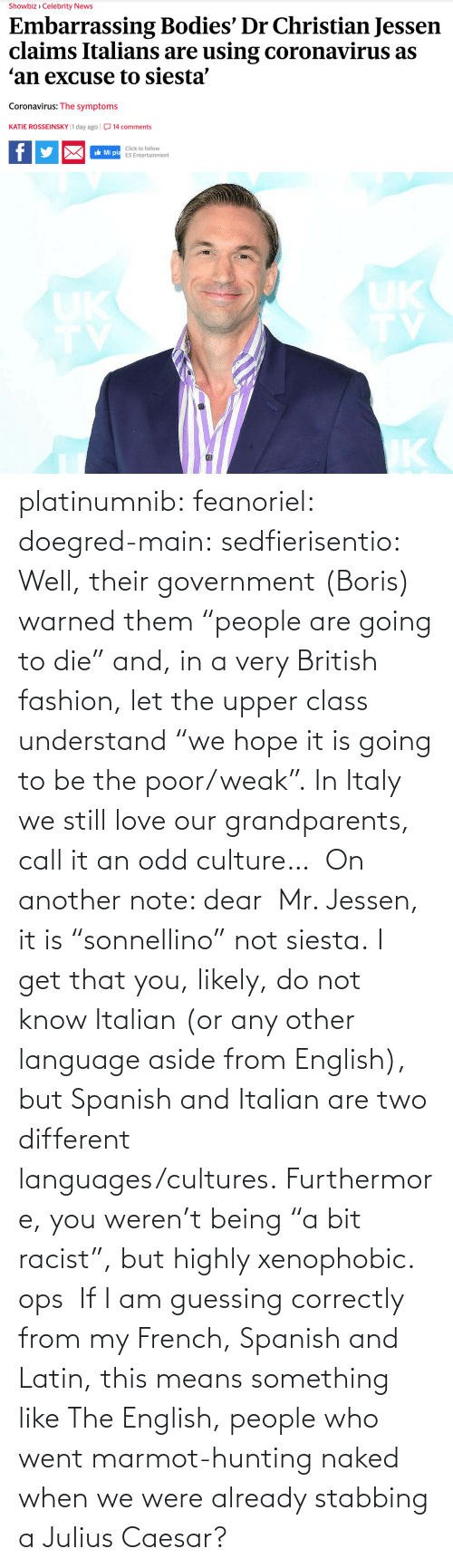 "stabbing: platinumnib:  feanoriel: doegred-main:  sedfierisentio:  Well, their government (Boris) warned them ""people are going to die"" and, in a very British fashion, let the upper class understand ""we hope it is going to be the poor/weak"". In Italy we still love our grandparents, call it an odd culture…  On another note: dear  Mr. Jessen, it is ""sonnellino"" not siesta. I get that you, likely, do not know Italian (or any other language aside from English), but Spanish and Italian are two different languages/cultures. Furthermore, you weren't being ""a bit racist"", but highly xenophobic.   ops   If I am guessing correctly from my French, Spanish and Latin, this means something like The English, people who went marmot-hunting naked when we were already stabbing a Julius Caesar?"
