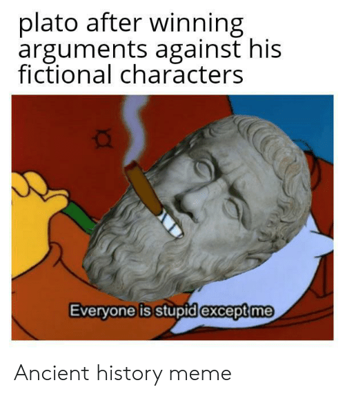 Fictional: plato after winning  arguments against his  fictional characters  Everyone is stupid except me Ancient history meme