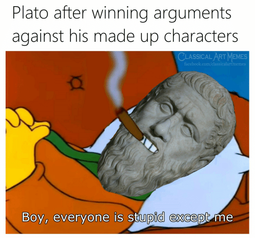 Memes Facebook: Plato after winning arguments  against his made up characters  CLASSICAL ART MEMES  facebook.com/classicalartmemes  Boy, everyone is stupid except me