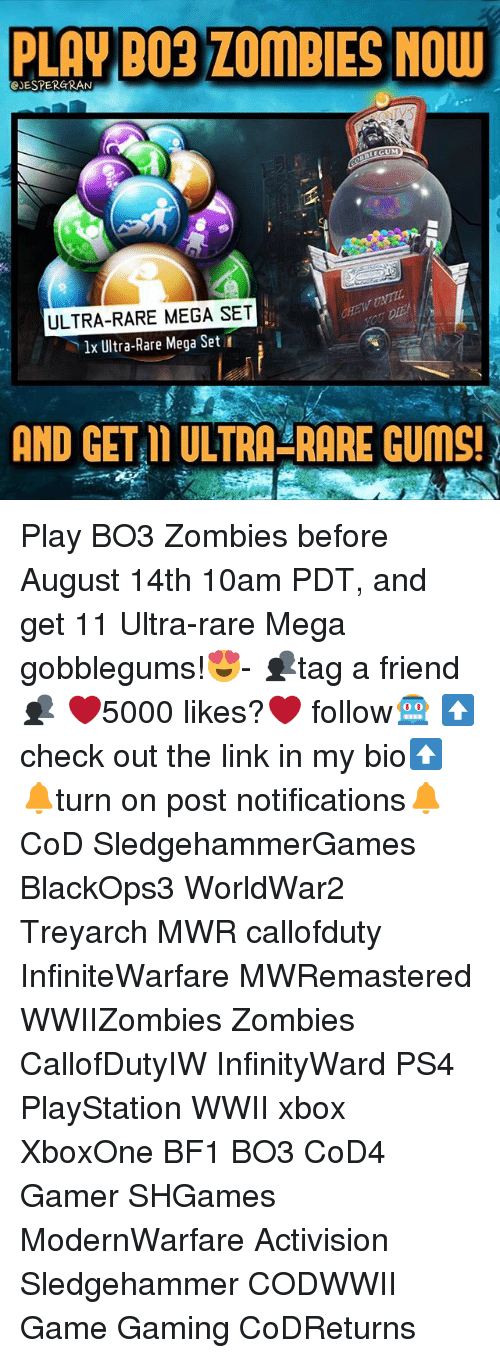 Bf1: PLAY BO3 ZOMBIES NOW  eJESTERGRAN  LEGUM  ULTRA-RARE MEGA SET  lx Ultra-Rare Mega Set  AND GET L ULTRA-RARE GUMS! Play BO3 Zombies before August 14th 10am PDT, and get 11 Ultra-rare Mega gobblegums!😍- 👥tag a friend👥 ❤️5000 likes?❤️ follow🤖 ⬆️check out the link in my bio⬆️ 🔔turn on post notifications🔔 CoD SledgehammerGames BlackOps3 WorldWar2 Treyarch MWR callofduty InfiniteWarfare MWRemastered WWIIZombies Zombies CallofDutyIW InfinityWard PS4 PlayStation WWII xbox XboxOne BF1 BO3 CoD4 Gamer SHGames ModernWarfare Activision Sledgehammer CODWWII Game Gaming CoDReturns