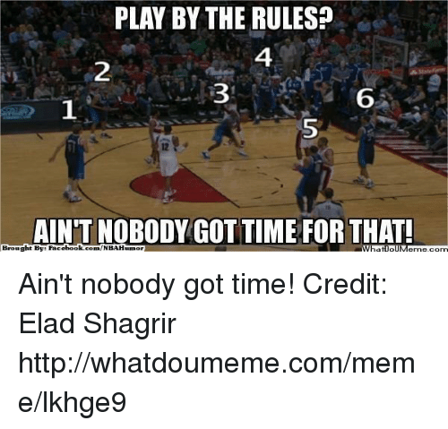 Fac, Meme, and Nba: PLAY BY THE RULES?  AINT NOBODY GOT TIME FOR THAT  Brought By Fac  ebook  conn/NBAHunnor  WhatIollM Ain't nobody got time! Credit: Elad Shagrir  http://whatdoumeme.com/meme/lkhge9