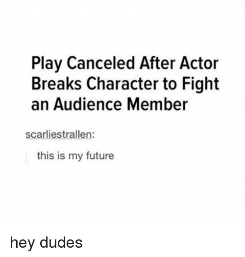 Future, Tumblr, and Fight: Play Canceled After Actor  Breaks Character to Fight  an Audience Member  scarliestrallen:  this is my future hey dudes