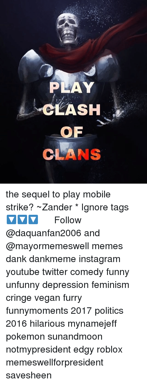 Dank, Feminism, and Funny: PLAY  CLASH  OF  CLANS the sequel to play mobile strike? ~Zander * Ignore tags 🔽🔽🔽☭߷☭߷☭ Follow @daquanfan2006 and @mayormemeswell memes dank dankmeme instagram youtube twitter comedy funny unfunny depression feminism cringe vegan furry funnymoments 2017 politics 2016 hilarious mynamejeff pokemon sunandmoon notmypresident edgy roblox memeswellforpresident savesheen