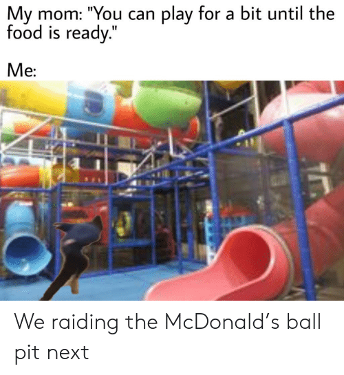 """mcdonald: play for a bit until the  My mom: """"You can  food is ready.""""  Ме: We raiding the McDonald's ball pit next"""