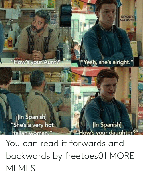 "Spidey: PLAY  HERE  SPIDEY  MARVEL  Yeah, she's alright.""  ""How's your Aunt?""  SO  CocaC  In Spanish]  ""She's a very hot  Italian woman  We  EB  [In Spanish]  How's your daughter?"" You can read it forwards and backwards by freetoes01 MORE MEMES"