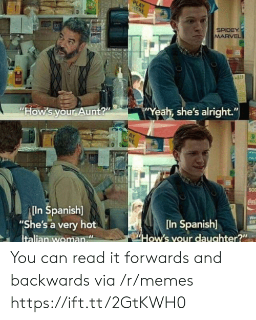 "Spidey: PLAY  HERE  SPIDEY  MARVEL  Yeah, she's alright.""  ""How's your Aunt?""  SO  CocaC  In Spanish]  ""She's a very hot  Italian woman  We  EB  [In Spanish]  How's your daughter?"" You can read it forwards and backwards via /r/memes https://ift.tt/2GtKWH0"