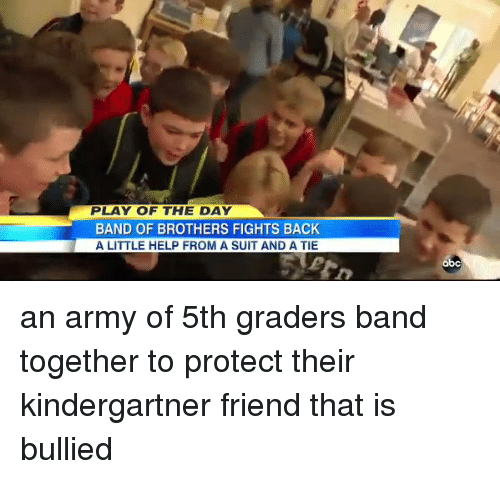 Littles: PLAY OF THE DAY  BAND OF BROTHERS FIGHTS BACK  A LITTLE HELP FROM A SUIT AND A TIE  abc an army of 5th graders band together to protect their kindergartner friend that is bullied
