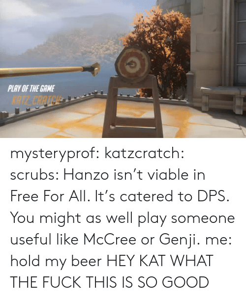 Hanzo: PLAY OF THE GAME  NTE CAATCH mysteryprof:  katzcratch: scrubs: Hanzo isn't viable in Free For All. It's catered to DPS. You might as well play someone useful like McCree or Genji.me: hold my beer HEY KAT WHAT THE FUCK THIS IS SO GOOD