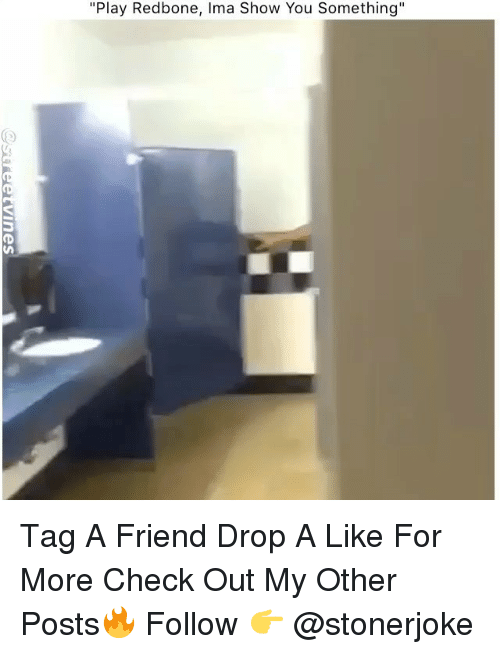 "Memes, 🤖, and Friend: ""Play Redbone, Ima Show You Something"" Tag A Friend Drop A Like For More Check Out My Other Posts🔥 Follow 👉 @stonerjoke"