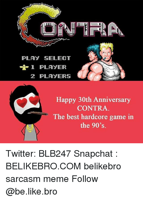Be Like, Memes, and Sarcasm: PLAY SELECT  1 PLAYER  2 PLAYERS  Happy 30th Anniversary  CONTRA  The best hardcore game in  the 90's. Twitter: BLB247 Snapchat : BELIKEBRO.COM belikebro sarcasm meme Follow @be.like.bro