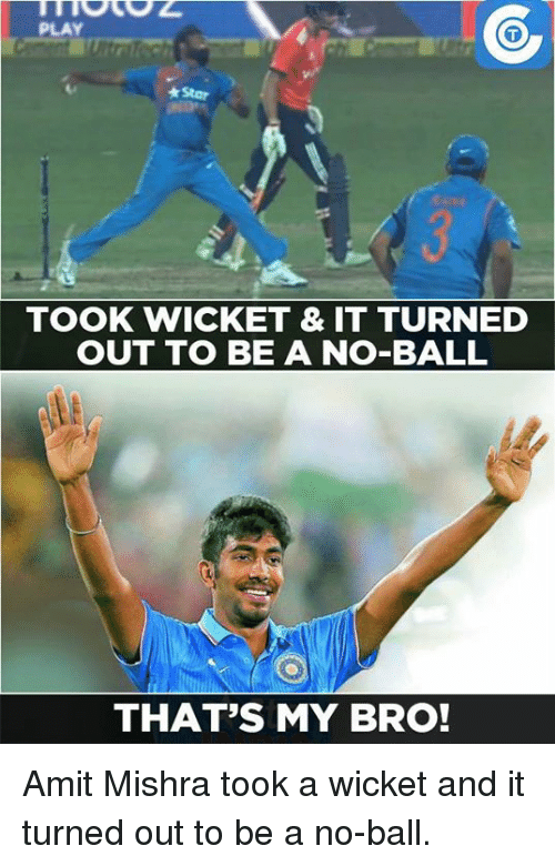 No Balls: PLAY  *Star  TOOK WICKET & IT TURNED  OUT TO BE A NO-BALL  THAT'S MY BRO! Amit Mishra took a wicket and it turned out to be a no-ball.