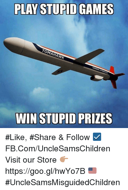play-stupid-games: PLAY STUPID GAMES  TOMAHAWK  GENERALDYNAMICS  WIN STUPID PRIZES #Like, #Share & Follow ☑️ FB.Com/UncleSamsChildren  Visit our Store 👉🏽 https://goo.gl/hwYo7B 🇺🇸  #UncleSamsMisguidedChildren