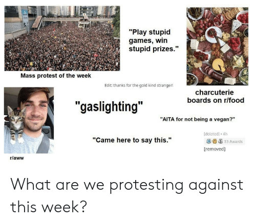 """play-stupid-games: """"Play stupid  games, win  stupid prizes.""""  Mass protest of the week  Edit: thanks for the gold kind stranger!  charcuterie  boards on r/food  """"gaslighting""""  """"AITA for not being a vegan?""""  delcted] 4h  """"Came here to say this.""""  33 Awards  [removed]  r/aww What are we protesting against this week?"""