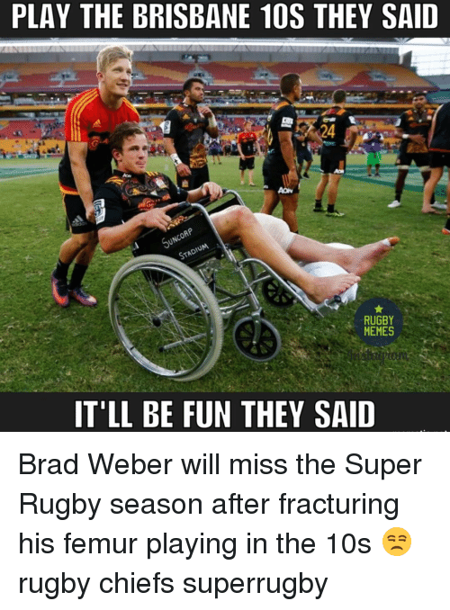 Super Rugby: PLAY THE BRISBANE 10S THEY SAID  RUGBY  MEMES  IT'LL BE FUN THEY SAID Brad Weber will miss the Super Rugby season after fracturing his femur playing in the 10s 😒 rugby chiefs superrugby