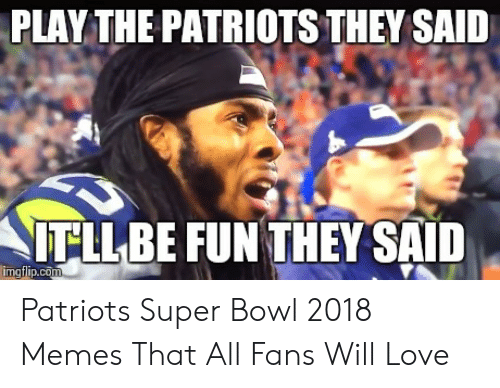 Pats Memes: PLAY THE PATRIOTS THEY SAID  NITLLBE FUN THEY SAID Patriots Super Bowl 2018 Memes That All Fans Will Love