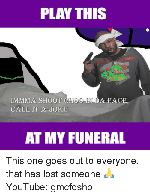 Gmcfosho: PLAY THIS  IMMMA SHOOT C  CALL IT JOKE  A FACHE  AT MY FUNERAL This one goes out to everyone, that has lost someone 🙏  YouTube: gmcfosho