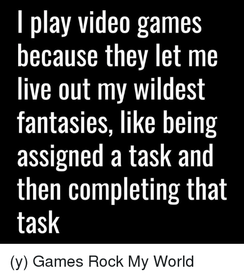 Memes, 🤖, and Video Game: play video games  because they let me  live out my wildest  fantasies, like being  assigned a task and  then completing that  task (y) Games Rock My World