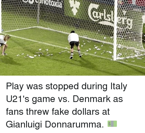 Fake, Memes, and Denmark: Play was stopped during Italy U21's game vs. Denmark as fans threw fake dollars at Gianluigi Donnarumma. 💵