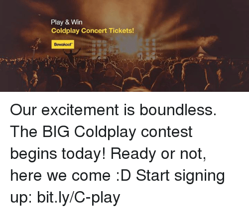 coldplay concert: Play & Win  Coldplay Concert Tickets!  Bewakoof Our excitement is boundless. The BIG Coldplay contest begins today! Ready or not, here we come :D  Start signing up: bit.ly/C-play