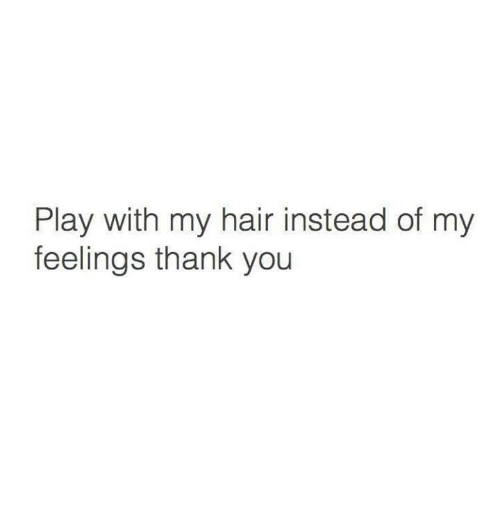 My Feels: Play with my hair instead of my  feelings thank you