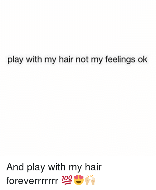 Memes, Hair, and 🤖: play with my hair not my feelings ok And play with my hair foreverrrrrrr 💯😍🙌🏼