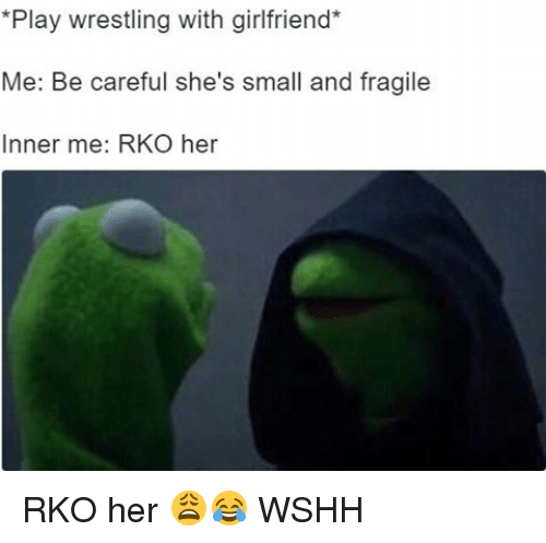 Memes, Wshh, and Girlfriend: *Play wrestling with girlfriend  Me: Be careful she's small and fragile  Inner me: RKO her RKO her 😩😂 WSHH