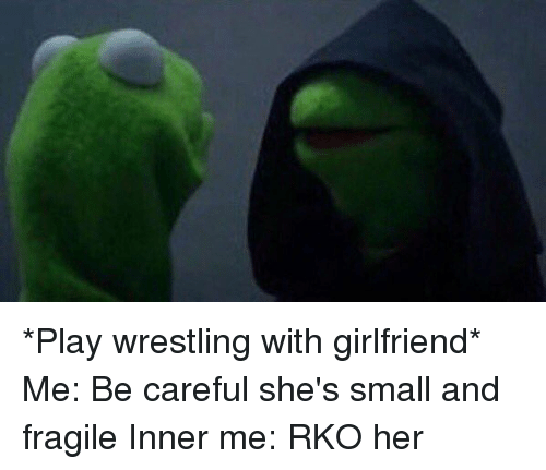 Funny, Girlfriend, and Girlfriends: *Play wrestling with girlfriend* Me: Be careful she's small and fragile Inner me: RKO her