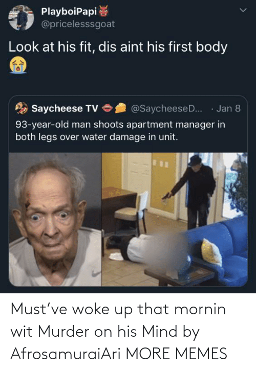 Murder: PlayboiPapi  @pricelesssgoat  Look at his fit, dis aint his first body  · Jan 8  Saycheese TV  @SaycheeseD..  93-year-old man shoots apartment manager in  both legs over water damage in unit. Must've woke up that mornin wit Murder on his Mind by AfrosamuraiAri MORE MEMES