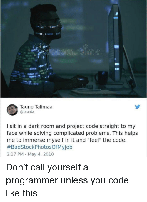 """A Dark Room: playc  es. Player col  iec  ostr  Tauno Talimaa  @tauntz  I sit in a dark room and project code straight to my  face while solving complicated problems. This helps  me to immerse myself in it and """"feel"""" the code.  #BadStockPhotosOfMyJob  2:17 PM May 4, 2018 Don't call yourself a programmer unless you code like this"""