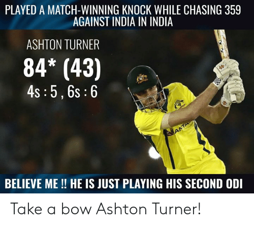 odi: PLAYED A MATCH-WINNING KNOCK WHILE CHASING 359  AGAINST INDIA IN INDIA  ASHTON TURNER  84* (43)  4s :5,6s:6  BELIEVE ME!! HE IS JUST PLAYING HIS SECOND ODI Take a bow Ashton Turner!