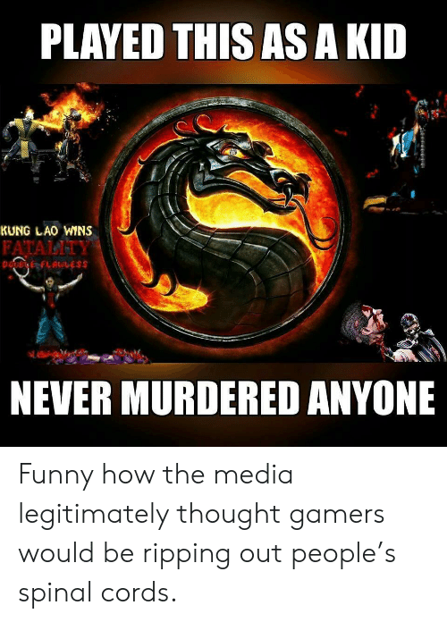 fatality: PLAYED THIS AS A KID  KUNG LAO WINS  FATALITY  NEVER MURDERED ANYONE Funny how the media legitimately thought gamers would be ripping out people's spinal cords.