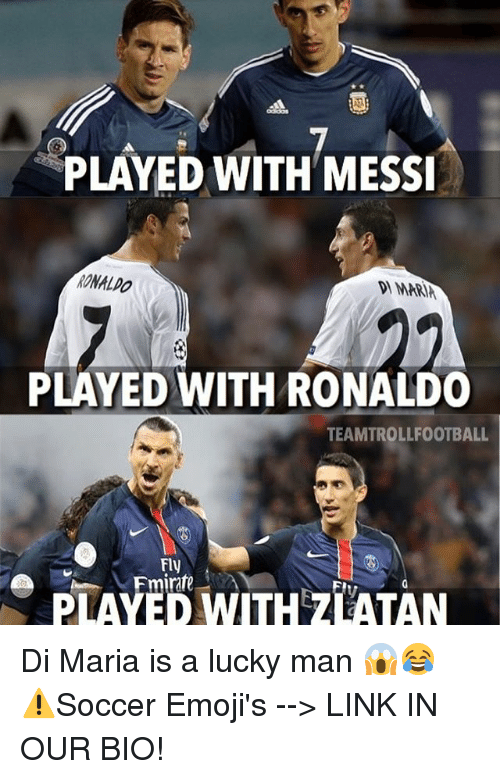 Luckiness: PLAYED WITH MESSI  PLAYED WITH RONALDO  TEAMTROLLFOOTBALL  Fly  PLAYED WITH ZLATAN Di Maria is a lucky man 😱😂 ⚠️Soccer Emoji's --> LINK IN OUR BIO!