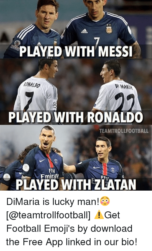Luckiness: PLAYED WITH MESSI  RONALDO  MARIA  PLAYED WITH RONALDO  TEAMTROLLFOOTBALL  Fly  e Fmirate  WITHzLATAN DiMaria is lucky man!😳 [@teamtrollfootball] ⚠️Get Football Emoji's by download the Free App linked in our bio!