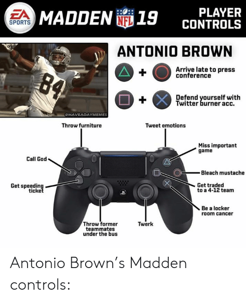 Twerk: PLAYER  CONTROLS  EA  MADDEN 19  SPORTS  ANTONIO BROWN  Arriye late to press  conference  Defend yourself with  Twitter burner acc.  CHAVEADAYMEMES  Throw furniture  Tweet emotions  Miss important  game  Call God  Bleach mustache  Get traded  Get speeding  ticke  to a 4-12 team  Be a locker  room cancer  Throw former  teammates  under the bus  Twerk Antonio Brown's Madden controls: