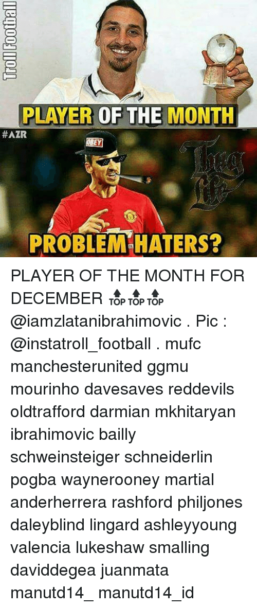 Haterate: PLAYER  OF THE MONTH  #AZR  PROBLEM HATERS? PLAYER OF THE MONTH FOR DECEMBER 🔝🔝🔝 @iamzlatanibrahimovic . Pic : @instatroll_football . mufc manchesterunited ggmu mourinho davesaves reddevils oldtrafford darmian mkhitaryan ibrahimovic bailly schweinsteiger schneiderlin pogba waynerooney martial anderherrera rashford philjones daleyblind lingard ashleyyoung valencia lukeshaw smalling daviddegea juanmata manutd14_ manutd14_id