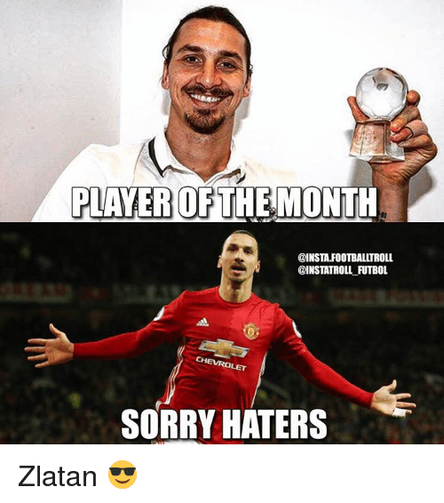 Memes, 🤖, and Futbol: PLAYER OF  THE MONTH  @INSTA.FOOTBALLTROLL  @INSTATROLL FUTBOL  SORRY HATERS Zlatan 😎