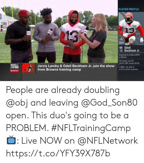 Odell Beckham Jr.: PLAYER PROFILE  13  WR Odell  13 Beckham Jr.  Acquired in trade w/NYG  in March  44 career rec TD  (3rd in NFL since 2014)  INSIDE  TRAINING  CAMPLIVE  Jarvis Landry & Odell Beckham Jr. join the show  from Browns training camp  1,000+ rec yds in  4 of 5 career seasons  AState Farm People are already doubling @obj and leaving @God_Son80 open. This duo's going to be a PROBLEM. #NFLTrainingCamp  📺: Live NOW on @NFLNetwork https://t.co/YFY39X787b