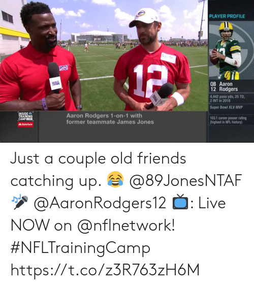 old friends: PLAYER PROFILE  1P  QB Aaron  12 Rodgers  4,442 pass yds, 25 TD  2 INT in 2018  Super Bowl XLV MVP  INSIDE  TRAINING  CAMPLIVE  Aaron Rodgers 1-on-1 with  former teammate James Jones  103.1 career passer rating  (highest in NFL history)  State Farm Just a couple old friends catching up. 😂  @89JonesNTAF 🎤 @AaronRodgers12   📺: Live NOW on @nflnetwork! #NFLTrainingCamp https://t.co/z3R763zH6M