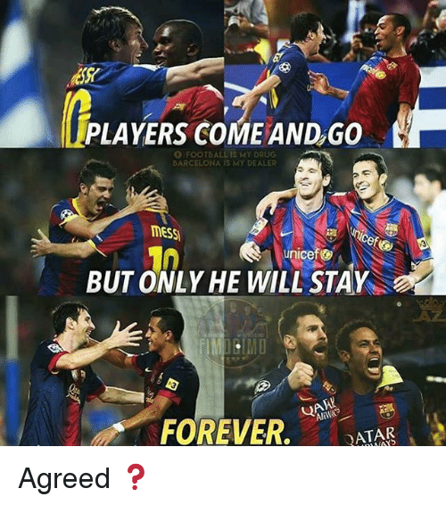 Barcelona, Football, and Memes: PLAYERS COME AND,GO  O FOOTBALL IS MY DRUG  BARCELONA IS MY DEALER  MESS  ef  unicef  BUT ONLY HE WILL STAY  LAZ  FOREVER,  ATAR Agreed ❓