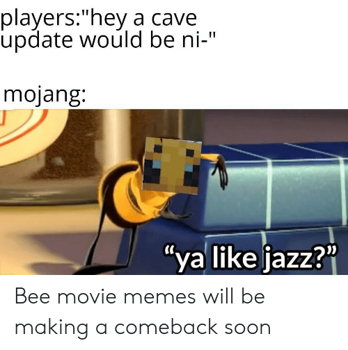 "Movie Memes: players:""hey a cave  update would be ni-""  mojang:  ""ya like jazz?"" Bee movie memes will be making a comeback soon"