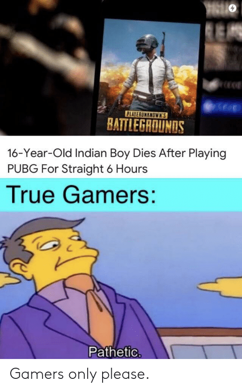 Pubg: PLAYERUNKNOWN'S  BATTLEGROUNDS  16-Year-Old Indian Boy Dies After Playing  PUBG For Straight 6 Hours  True Gamers:  Pathetic. Gamers only please.