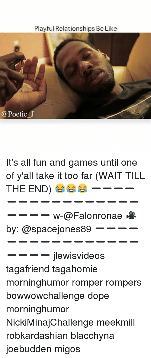 Be Like, Dope, and Memes: Playful Relationships Be Like  @PoeticJ It's all fun and games until one of y'all take it too far (WAIT TILL THE END) 😂😂😂 ➖➖➖➖➖➖➖➖➖➖➖➖➖➖➖➖➖➖➖➖ w-@Falonronae 🎥 by: @spacejones89 ➖➖➖➖➖➖➖➖➖➖➖➖➖➖➖➖➖➖➖➖ jlewisvideos tagafriend tagahomie morninghumor romper rompers bowwowchallenge dope morninghumor NickiMinajChallenge meekmill robkardashian blacchyna joebudden migos
