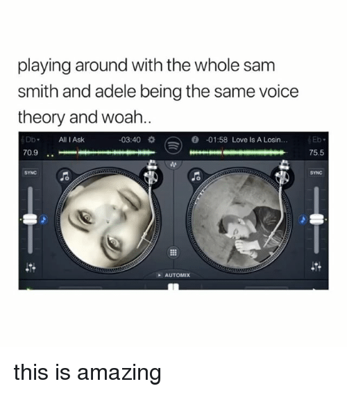 Adele, Love, and Sam Smith: playing around with the whole sam  smith and adele being the same voice  theory and woah..  DbAll I Ask  03:40  0  -01:58 Love Is A Losin  70.9  75.5  SYNC  SYNC  AUTOMIX this is amazing