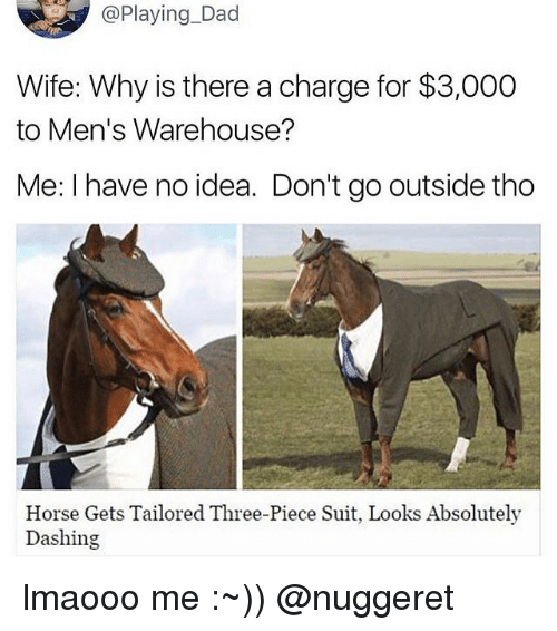 mens warehouse: @Playing Dad  Wife: Why is there a charge for $3,000  to Men's Warehouse?  Me: I have no idea. Don't go outside tho  Horse Gets Tailored Three-Piece Suit, Looks Absolutely  Dashing lmaooo me :~)) @nuggeret