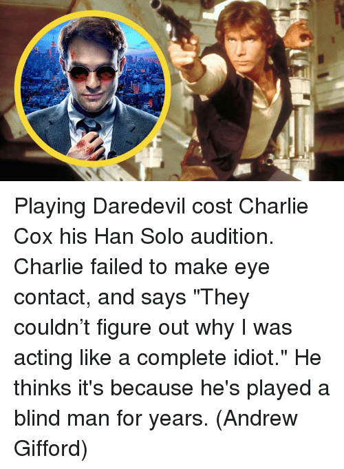 """blind man: Playing Daredevil cost Charlie Cox his Han Solo audition. Charlie failed to make eye contact, and says """"They couldn't figure out why I was acting like a complete idiot."""" He thinks it's because he's played a blind man for years.  (Andrew Gifford)"""