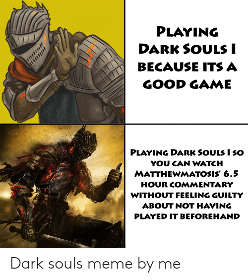 Dark Souls Meme: PLAYING  DARK SOULSI  BECAUSE ITSA  GOOD GAME  PLAYING DARK SOULS I SO  YOU CAN WATCH  MATTHEWMATOSIS' 6.5  HOUR COMMENTARY  WITHOUT FEELING GUILTY  ABOUT NOT HAVING  PLAYED IT BEFOREHAND Dark souls meme by me