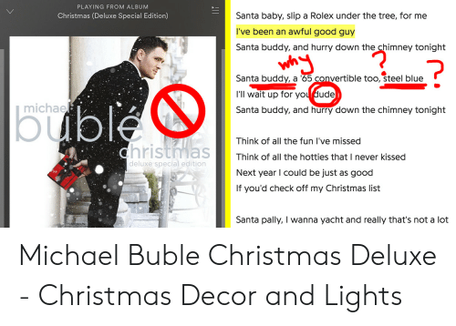 michael buble christmas: PLAYING FROM ALBUM  Santa baby, slip a Rolex under the tree, for me  Christmas (Deluxe Special Edition)  I've been an awful good guy  Santa buddy, and hurry down the chimney tonight  ?  Santa buddy, a 65 convertible too, steel blue  l'll wait up for you dude  |buble  michae  Santa buddy, and hurry down the chimney tonight  Think of all the fun I've missed  christmas  Think of all the hotties that I never kissed  deluxe special edition  Next year I could be just as good  If you'd check off my Christmas list  Santa pally, I wanna yacht and really that's not a lot Michael Buble Christmas Deluxe - Christmas Decor and Lights