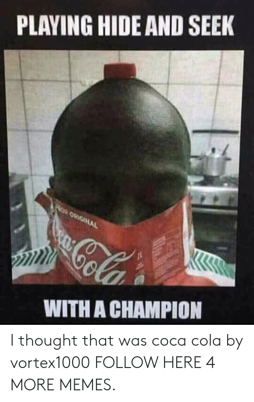 Playing Hide: PLAYING HIDE AND SEEK  AOR ORIGINAL  Cola  WITH A CHAMPION I thought that was coca cola by vortex1000 FOLLOW HERE 4 MORE MEMES.